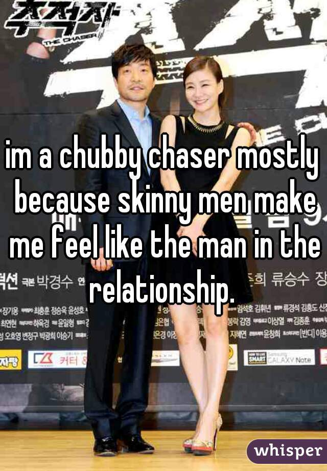 im a chubby chaser mostly because skinny men make me feel like the man in the relationship.