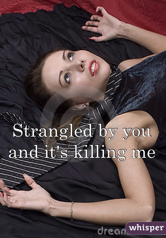 Strangled by you and it's killing me