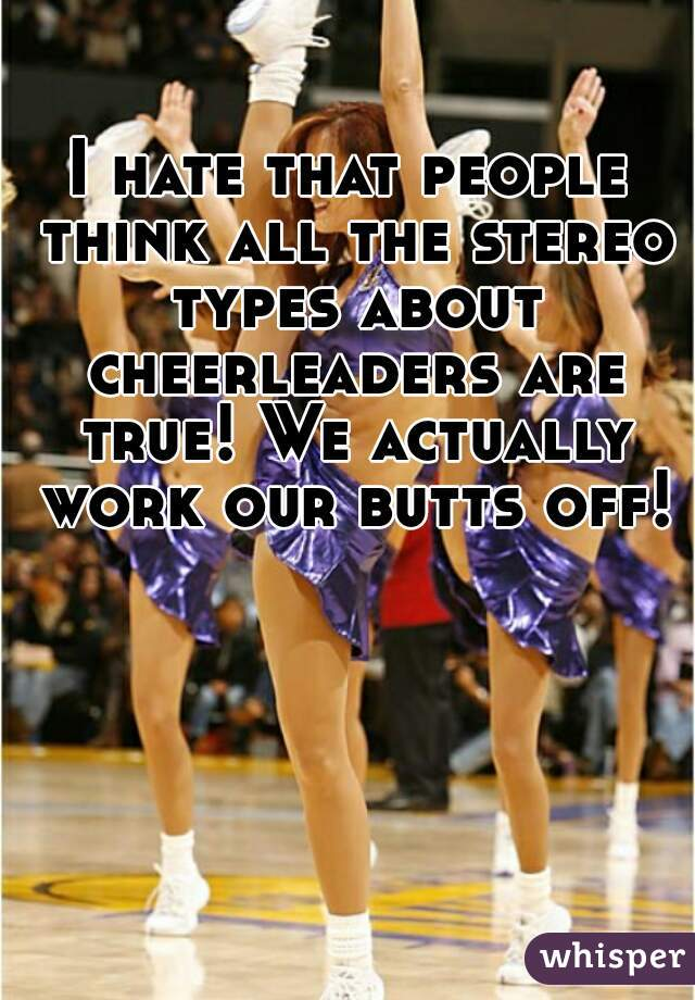 I hate that people think all the stereo types about cheerleaders are true! We actually work our butts off!
