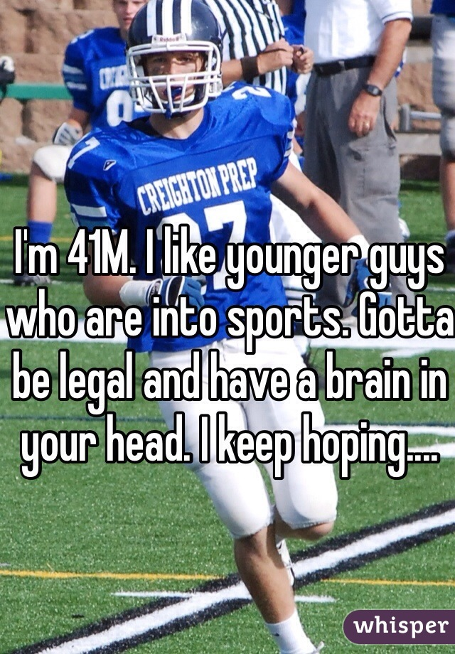 I'm 41M. I like younger guys who are into sports. Gotta be legal and have a brain in your head. I keep hoping....