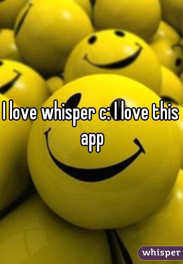 I love whisper c: I love this app