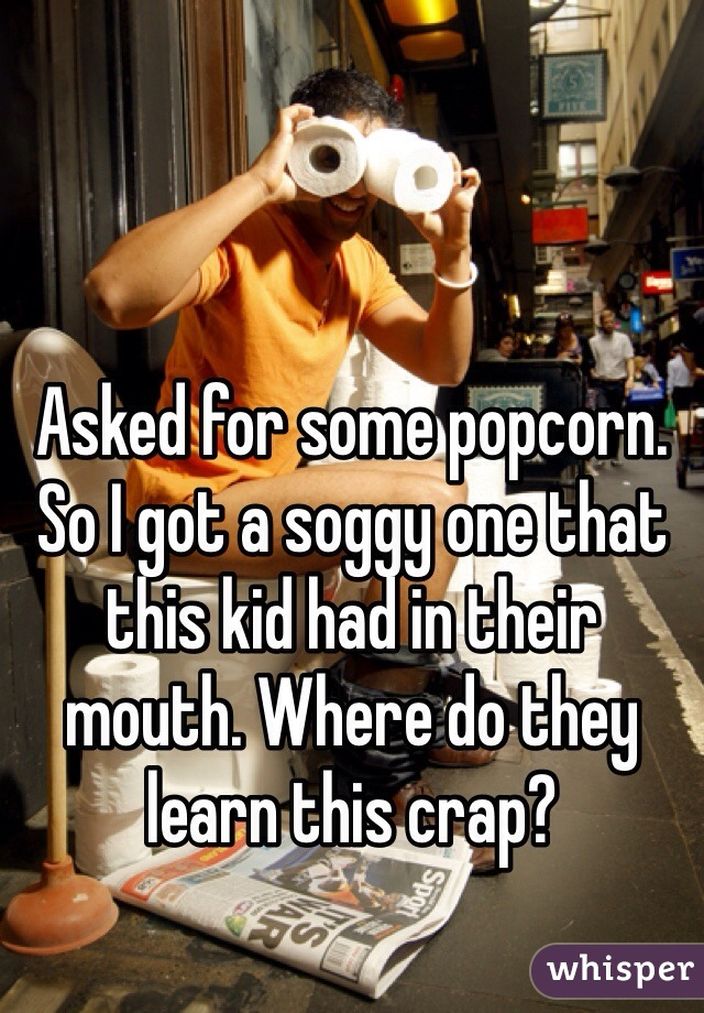 Asked for some popcorn. So I got a soggy one that this kid had in their mouth. Where do they learn this crap?