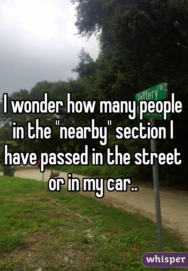 """I wonder how many people in the """"nearby"""" section I have passed in the street or in my car.."""