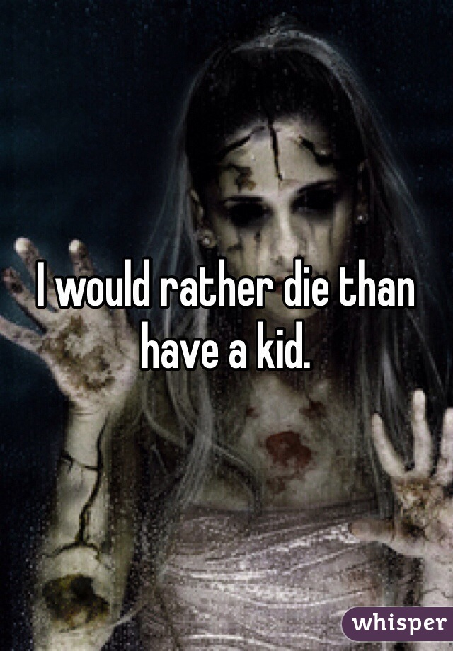I would rather die than have a kid.