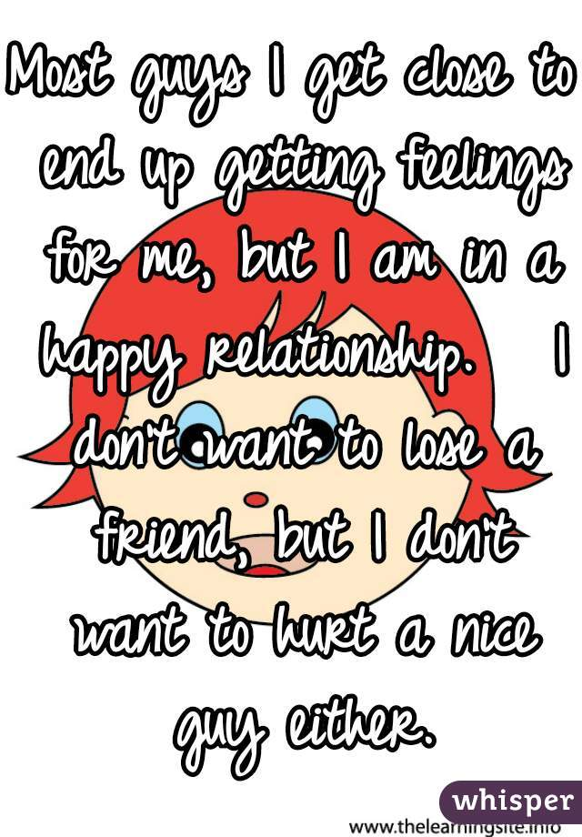 Most guys I get close to end up getting feelings for me, but I am in a happy relationship.   I don't want to lose a friend, but I don't want to hurt a nice guy either.