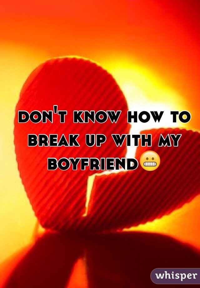 don't know how to break up with my boyfriend😬