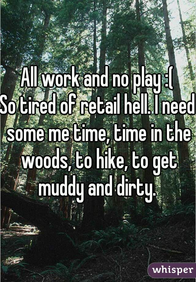 All work and no play :( So tired of retail hell. I need some me time, time in the woods, to hike, to get muddy and dirty.