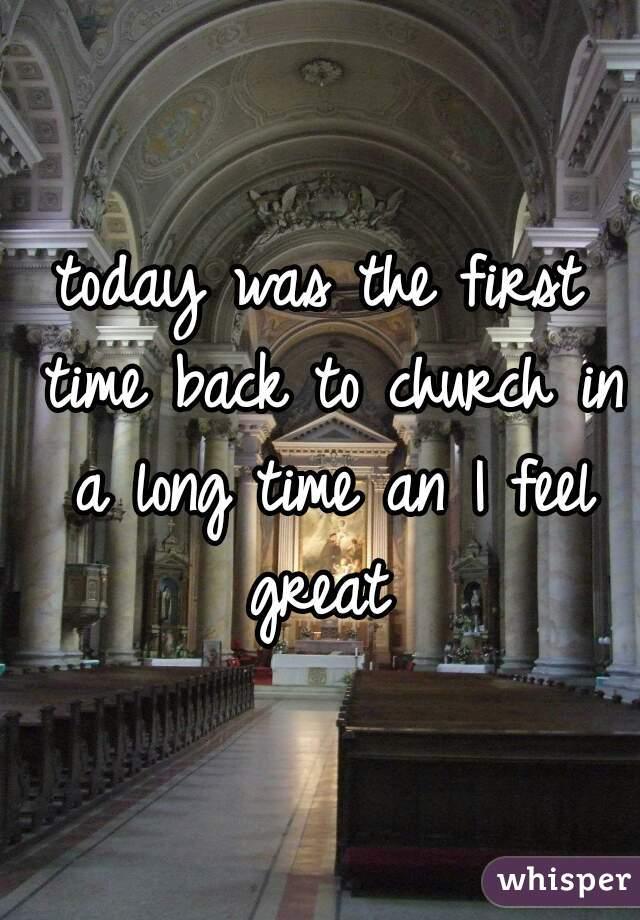 today was the first time back to church in a long time an I feel great