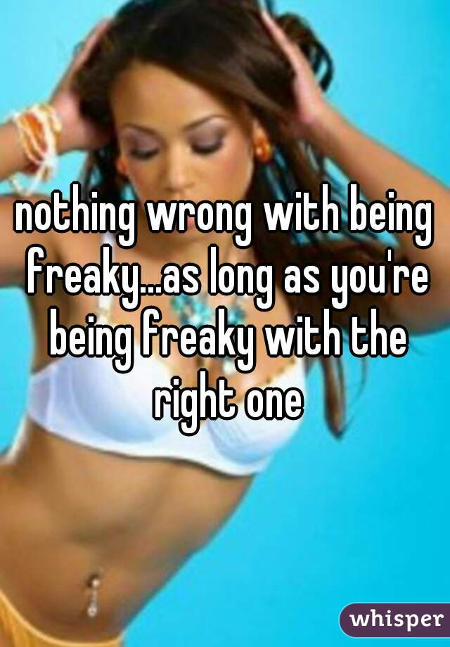 nothing wrong with being freaky...as long as you're being freaky with the right one