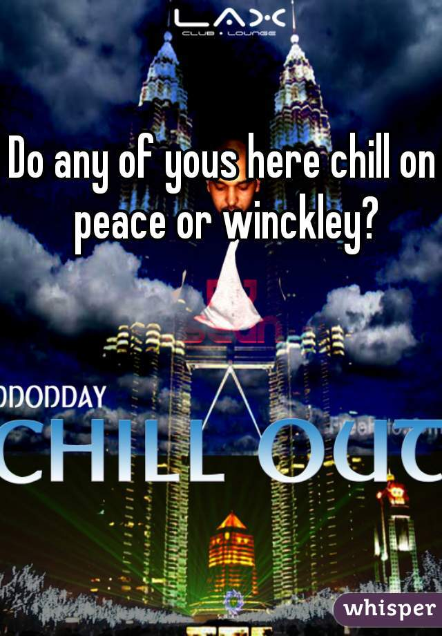 Do any of yous here chill on peace or winckley?