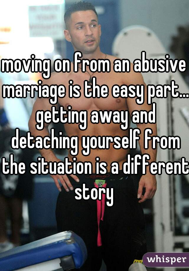 moving on from an abusive marriage is the easy part... getting away and detaching yourself from the situation is a different story