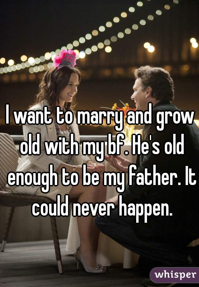 I want to marry and grow old with my bf. He's old enough to be my father. It could never happen.
