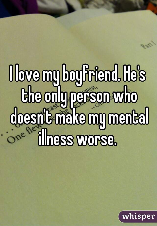 I love my boyfriend. He's the only person who doesn't make my mental illness worse.
