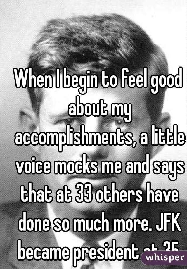 When I begin to feel good about my accomplishments, a little voice mocks me and says that at 33 others have done so much more. JFK became president at 35.