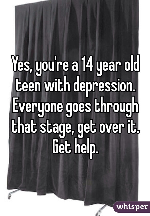 Yes, you're a 14 year old teen with depression. Everyone goes through that stage, get over it. Get help.