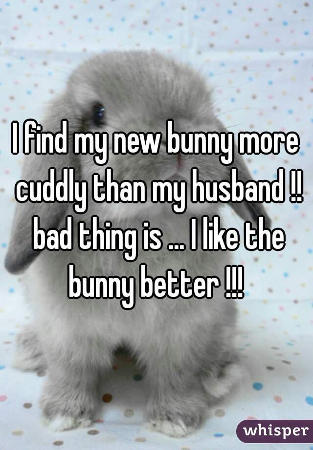 I find my new bunny more cuddly than my husband !! bad thing is ... I like the bunny better !!!