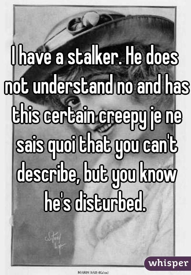 I have a stalker. He does not understand no and has this certain creepy je ne sais quoi that you can't describe, but you know he's disturbed.