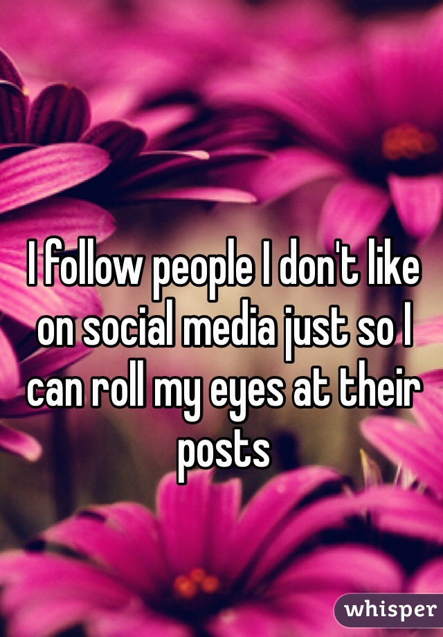 I follow people I don't like on social media just so I can roll my eyes at their posts