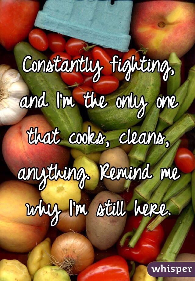 Constantly fighting, and I'm the only one that cooks, cleans, anything. Remind me why I'm still here.