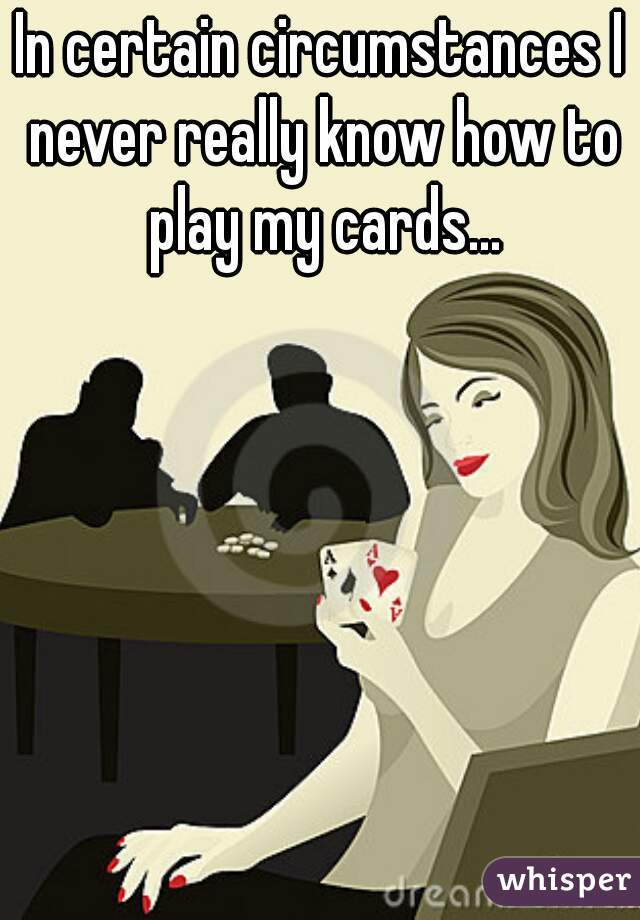 In certain circumstances I never really know how to play my cards...