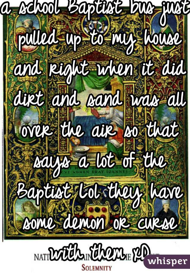 a school Baptist bus just pulled up to my house and right when it did dirt and sand was all over the air so that says a lot of the Baptist Lol they have some demon or curse with them xD