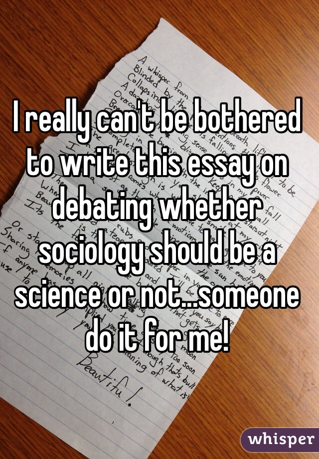 I really can't be bothered to write this essay on debating whether sociology should be a science or not...someone do it for me!