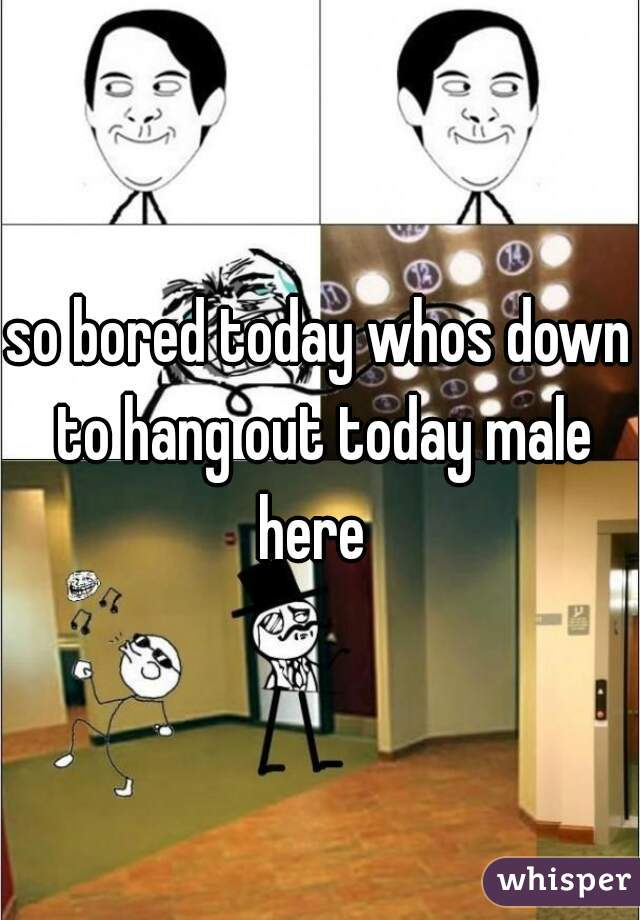 so bored today whos down to hang out today male here