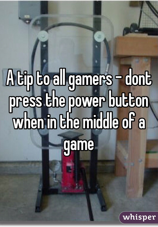A tip to all gamers - dont press the power button when in the middle of a game