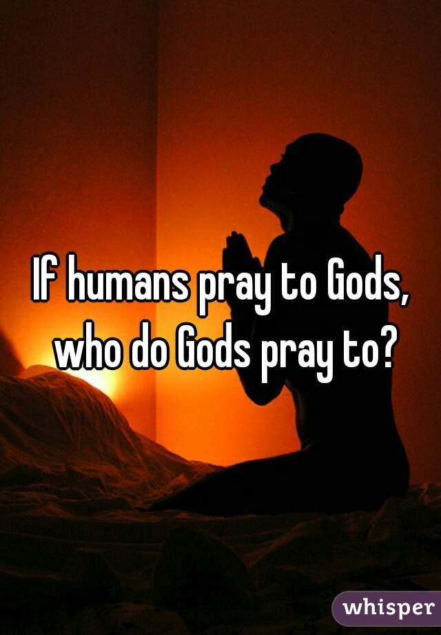 If humans pray to Gods, who do Gods pray to?