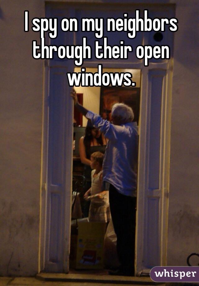 I spy on my neighbors through their open windows.