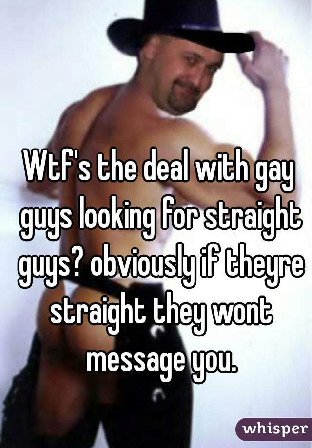 Wtf's the deal with gay guys looking for straight guys? obviously if theyre straight they wont message you.