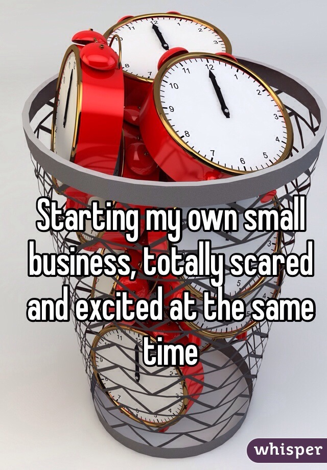 Starting my own small business, totally scared and excited at the same time