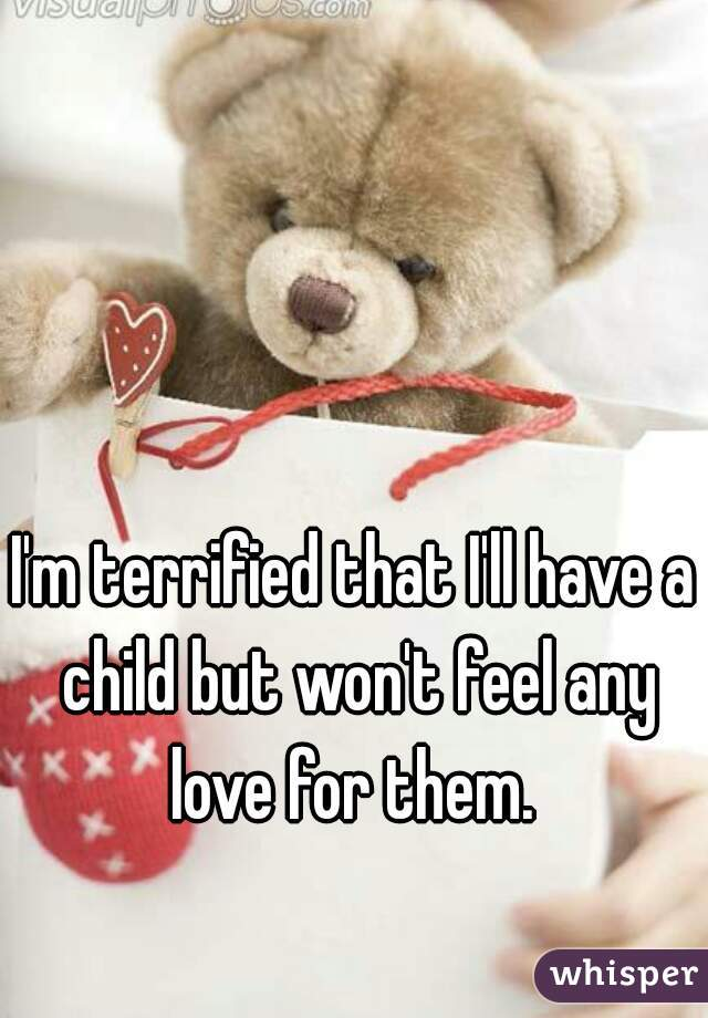 I'm terrified that I'll have a child but won't feel any love for them.