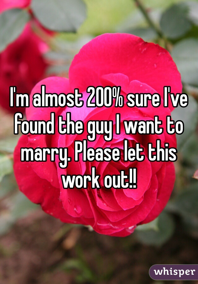 I'm almost 200% sure I've found the guy I want to marry. Please let this work out!!