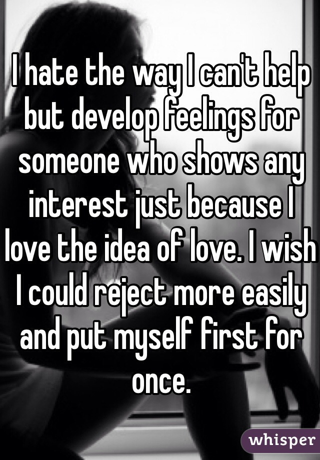 I hate the way I can't help but develop feelings for someone who shows any interest just because I love the idea of love. I wish I could reject more easily and put myself first for once.