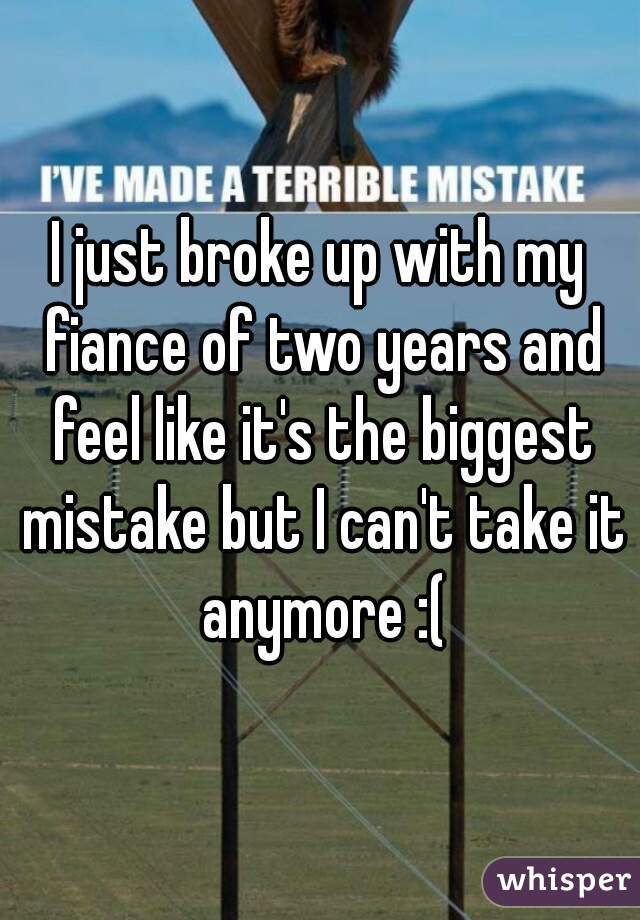 I just broke up with my fiance of two years and feel like it's the biggest mistake but I can't take it anymore :(