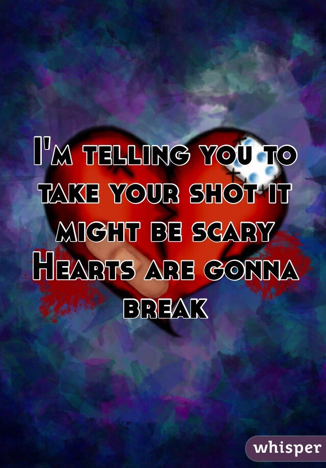 I'm telling you to take your shot it might be scary Hearts are gonna break
