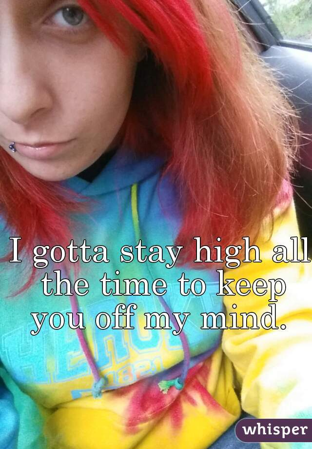 I gotta stay high all the time to keep you off my mind.