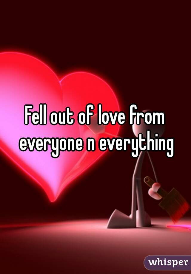Fell out of love from everyone n everything