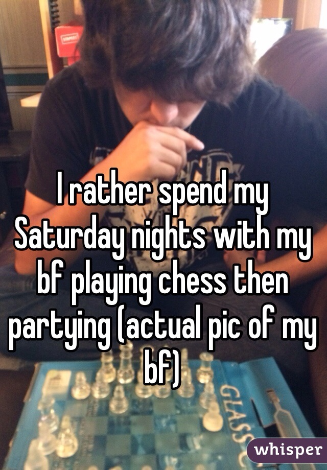 I rather spend my Saturday nights with my bf playing chess then partying (actual pic of my bf)