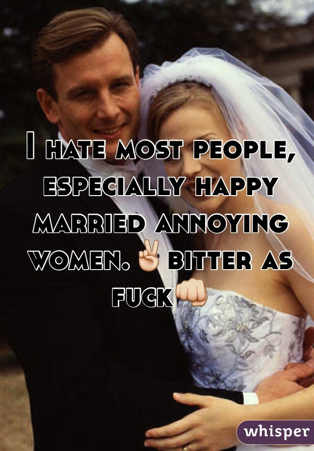 I hate most people, especially happy married annoying women.✌️bitter as fuck👊