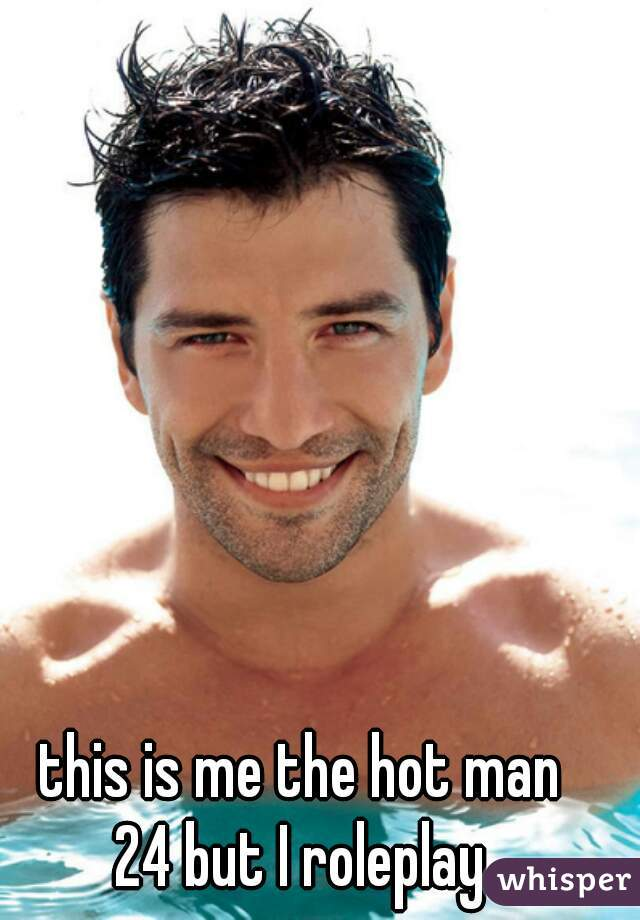 this is me the hot man 24 but I roleplay