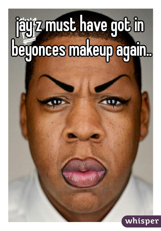 jay z must have got in beyonces makeup again..