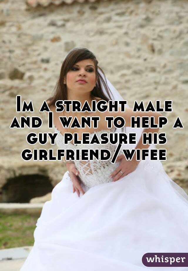 Im a straight male and I want to help a guy pleasure his girlfriend/wifee