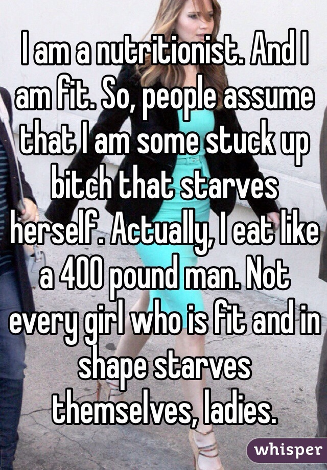 I am a nutritionist. And I am fit. So, people assume that I am some stuck up bitch that starves herself. Actually, I eat like a 400 pound man. Not every girl who is fit and in shape starves themselves, ladies.