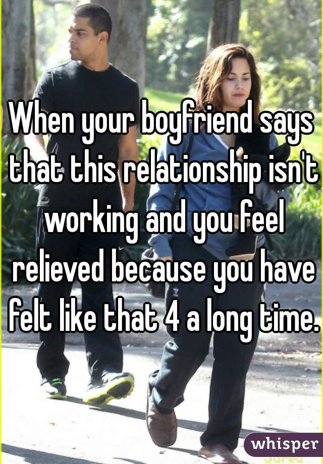 When your boyfriend says that this relationship isn't working and you feel relieved because you have felt like that 4 a long time.