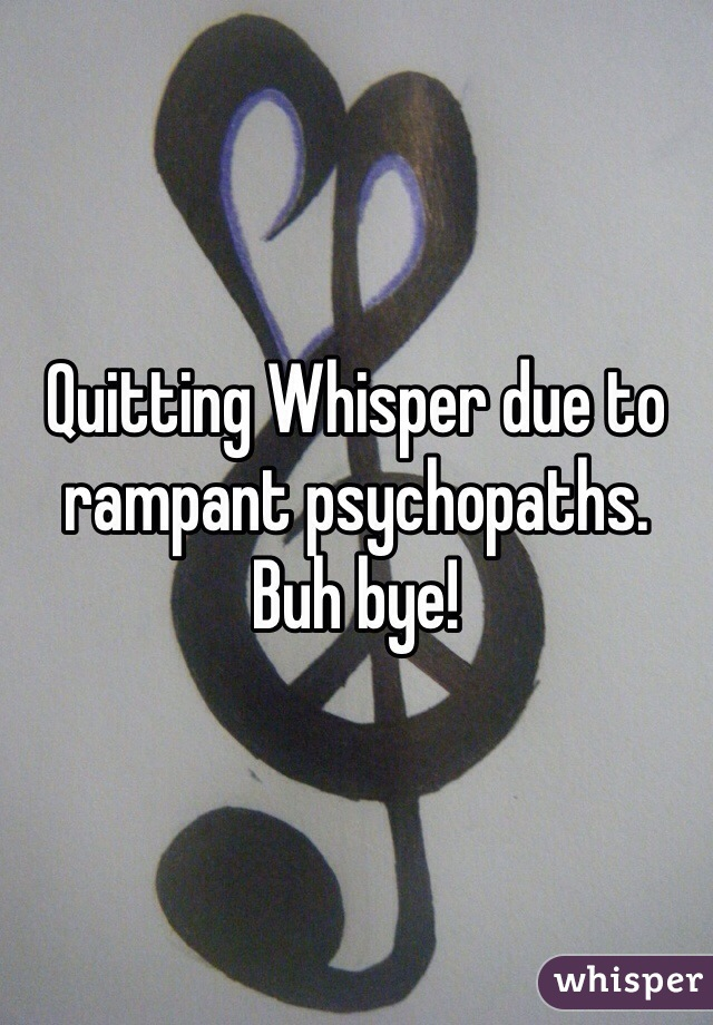 Quitting Whisper due to rampant psychopaths.  Buh bye!