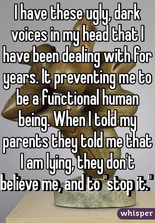 """I have these ugly, dark voices in my head that I have been dealing with for years. It preventing me to be a functional human being. When I told my parents they told me that I am lying, they don't believe me, and to """"stop it."""""""