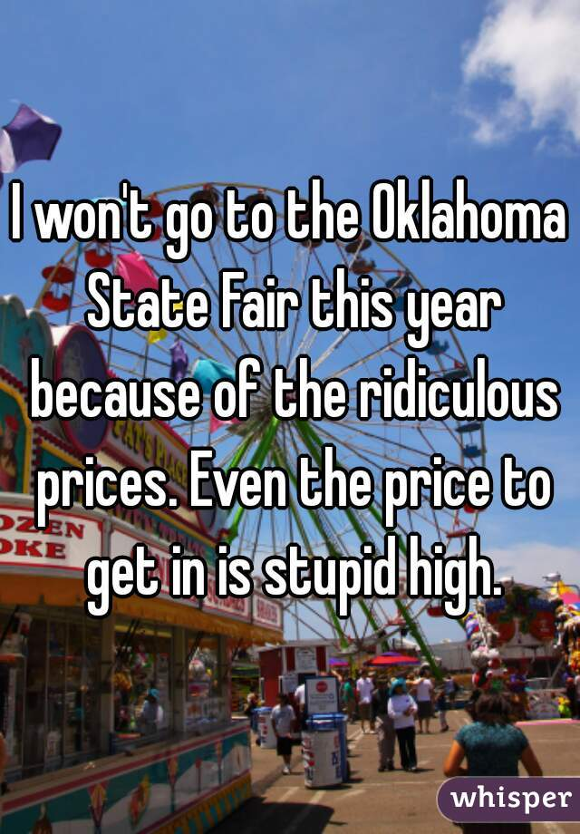 I won't go to the Oklahoma State Fair this year because of the ridiculous prices. Even the price to get in is stupid high.