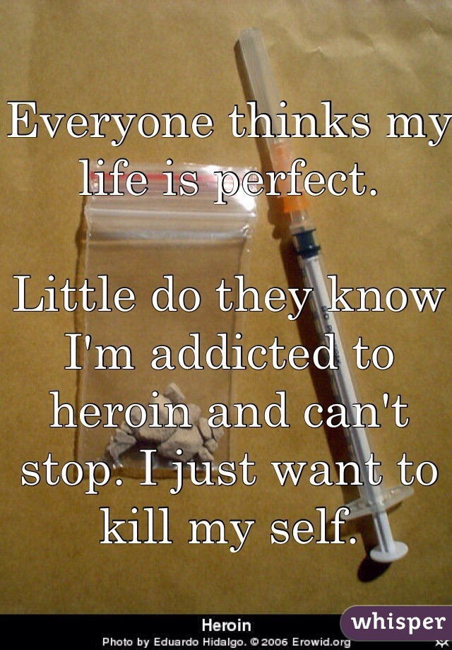 Everyone thinks my life is perfect.   Little do they know I'm addicted to heroin and can't stop. I just want to kill my self.